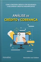 Análise De Crédito E Cobrança: Como Conceder Crédito Com Segurança E Recuperar Créditos Inadimplentes