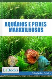 Aquários E Peixes Maravilhosos: Como Cuidar De Aquários E Escolher As Melhores Espécies De Peixes