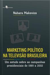 Marketing Político Na Televisão Brasileira: Um Estudo Sobre As Campanhas Presidenciais De 1989 A 2002