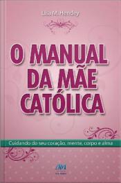 O Manual Da Mãe Católica: Cuidando Do Seu Coração, Mente, Corpo E Alma
