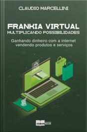 Frankia Virtual: Multiplicando Possibilidades.: Ganhando Dinheiro Com A Internet Vendendo Produtos E Serviços.