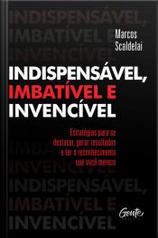 Indispensável, Imbatível E Invencível: Estratégias Para Se Destacar, Gerar Resultados E Ter O Reconhecimento Que Você Merece