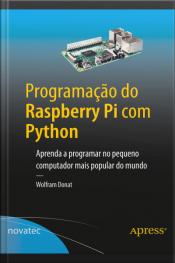 Programação Do Raspberry Pi Com Python: Aprenda A Programar No Pequeno Computador Mais Popular Do Mundo