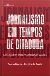 Jornalismo Em Tempos De Ditadura: A Relação Da Imprensa Com Os Ditadores