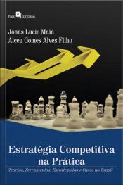 Estratégia Competitiva Na Prática: Teorias, Ferramentas, Estrategistas E Casos No Brasil