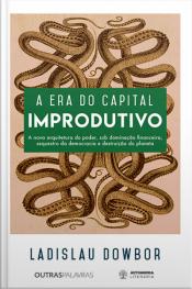 A Era Do Capital Improdutivo: Nova Arquitetura Do Poder - Dominação Financeira, Sequestro Da Democracia E Destruição Do Planeta