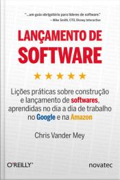 Lançamento De Software: Lições Práticas Sobre Construção E Lançamento De Softwares, Aprendidas No Dia A Dia De Trabalho No Google E Na Amazon
