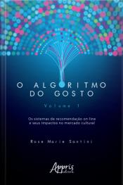 O Algoritmo Do Gosto: Os Sistemas De Recomendação On-line E Seus Impactos No Mercado Cultural;: Volume 1