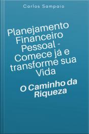 Planejamento Financeiro Pessoal - Comece Já E Transforme Sua Vida: O Caminho Da Riqueza