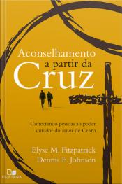 Aconselhamento A Partir Da Cruz: Conectando Pessoas Ao Poder Curador Do Amor De Cristo