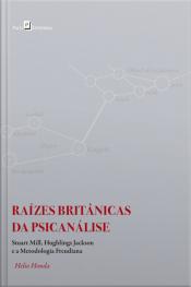 Raízes Britânicas Da Psicanálise: Stuart Mill, Hughlings Jackson E A Metodologia Freudiana