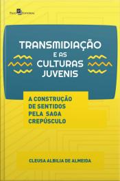 Transmidiação E As Culturas Juvenis: A Construção De Sentidos Pela Saga Crepúsculo