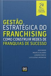 Gestão Estratégica Do Franchising: Como Construir Redes De Franquia De Sucesso