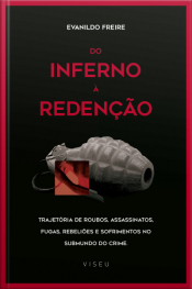 Do Inferno À Redenção: Trajetória De Roubos, Assassinatos, Fugas, Rebeliões E Sofrimentos No Submundo Do Crime