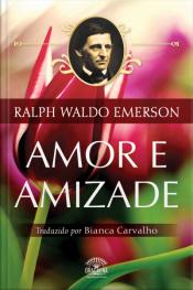 Amor E Amizade - Ensaios De Ralph Waldo Emerson
