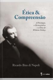 Ética E Compreensão: A Psicologia, A Hermenêutica E A Ética De Wilhelm Dilthey