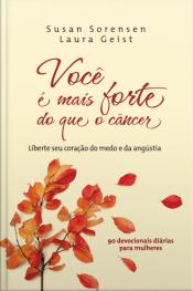 Você É Mais Forte Do Que O Câncer: Liberte Seu Coração Do Medo E Da Angustia: 90 Devocionais Diárias Para Mulheres