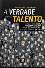A Verdade Sobre O Talento: Um Guia Para Formar Uma Equipe Dinâmica, Concretizar Potenciais E Ajudar Os Líderes A Ter Êxito