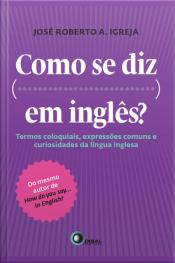 Como Se Diz... Em Inglês?: Termos Coloquiais, Expressões Comuns E Curiosidades Da Língua Inglesa