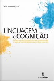 Linguagem E Cognição: Enfoque Psicolinguístico Para Compreender E Superar As Dificuldades Em Leitura E Escrita