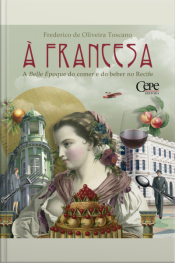 À Francesa: A Belle Époque Do Comer E Do Beber No Recife