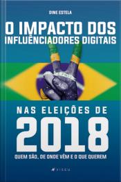 O Impacto Dos Influenciadores Digitais Nas Eleições De 2018: Quem São, De Onde Vêm E O Que Querem