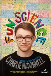 Fun Science. Ciência Divertida: Um Guia Para Entender A Vida, O Universo E Por Que A Ciência É Tão Incrível