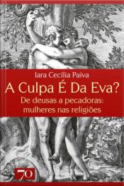 A Culpa É Da Eva?: De Deusas A Pecadoras: Mulheres Nas Religiões