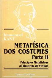 Metafisica Dos Costumes - Parte Ii: Princípios Metafísicos Da Doutrina Da Virtude