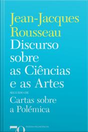 Discurso Sobre As Ciências E As Artes: Seguido De Cartas Sobre A Polémica