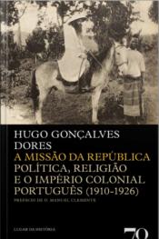 A Missão Da República: Política, Religião E O Império Colonial Português (1910-1926)