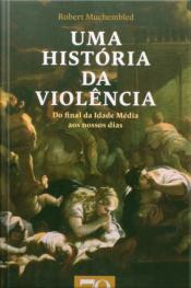 Uma História Da Violência: Do Final Da Idade Média Aos Nossos Dias