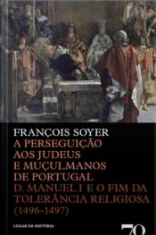 A Perseguição Aos Judeus E Muçulmanos De Portugal: D. Manuel I E O Fim Da Tolerância Religiosa (1496-1497)