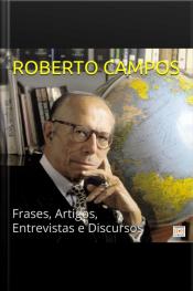 Roberto Campos Em Sua Melhor Forma: Frases, Artigos, Entrevistas E Discursos