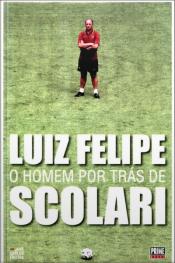Luiz Felipe: O Homem Por Trás De Scolari