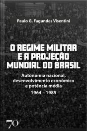 O Regime Militar E A Projeção Mundial Do Brasil: Autonomia Nacional, Desenvolvimento Econômico E Potência Média - 1964-1985
