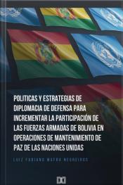 Politicas Y Estrategias De Diplomacia De Defensa Para Incrementar La Participación De Las Fuerzas Armadas De Bolívia En Operaciones De Mantenimiento De Paz De Las Naciones Unidas