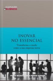 Inovar No Essencial: Transformar O Modo Como A Sua Empresa Inova
