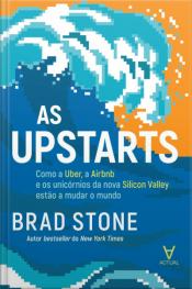 As Upstarts: Como A Uber, A Airbnb E Os Unicórnios Da Nova Silicon Valley Estão A Mudar O Mundo