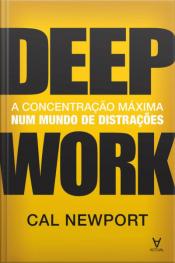 Deep Work: A Concentração Máxima Num Mundo De Distrações