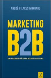 Marketing B2b: Uma Abordagem Prática Em Mercados Industriais