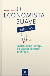 O Economista Suave Outra Vez: Ensaios Sobre Portugal E A Grande Recessão, 2008-2013