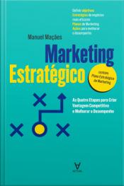 Marketing Estratégico: As Quatro Etapas Para Criar Vantagem Competitiva E Melhorar Desempenho
