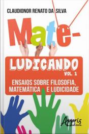 Mateludicando: Ensaios Sobre Filosofia, Matemática E Ludicidade (volume 1)
