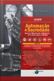 Automação & Sociedade Volume 4: Impactos Da Quarta Revolução Industrial Na Indústria, Nos Empregos, Na Educação E Na Inovação