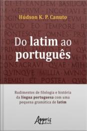 Do Latim Ao Português: Rudimentos De Filologia E História Da Língua Portuguesa Com Uma Pequena Gramática De Latim