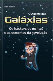 O Agente Das Galáxias: Os Hackers De Mentes E As Sementes Da Revolução