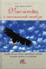 Você Acredita, O Inconsciente Realiza: O Poder De Suas Crenças, Expectativas E Atitudes Na Saúde, No Amor E Na Profissão