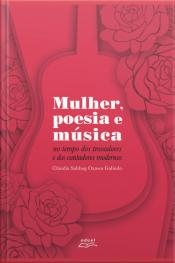 Mulher, Poesia E Música: No Tempo Dos Trovadores E Dos Cantadores Modernos