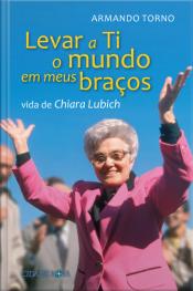 Levar A Ti O Mundo Em Meus Braços: Vida De Chiara Lubich